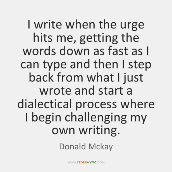 I write when the urge hits me, getting the words down as ...