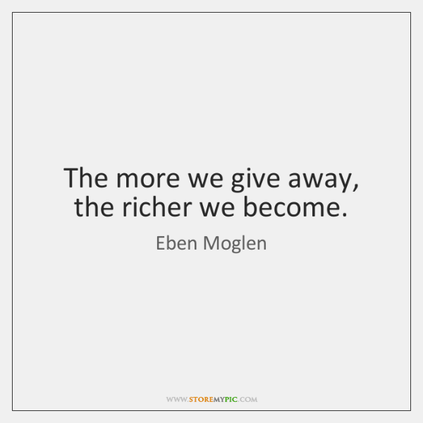 The more we give away, the richer we become.