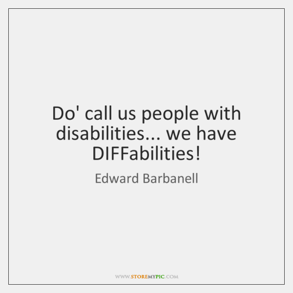 Do' call us people with disabilities... we have DIFFabilities!