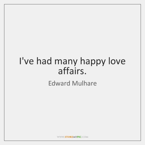 I've had many happy love affairs.