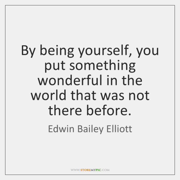 By being yourself, you put something wonderful in the world that was ...