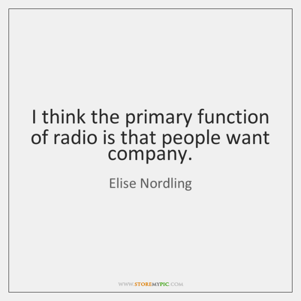 I think the primary function of radio is that people want company.