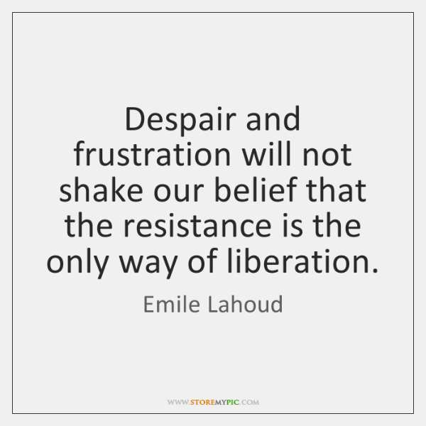 Despair and frustration will not shake our belief that the resistance is ...