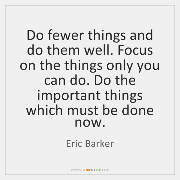 Do fewer things and do them well. Focus on the things only ...