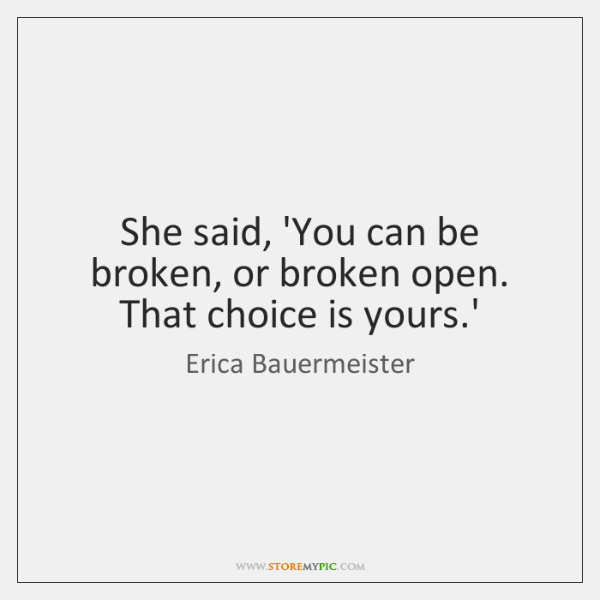 She said, 'You can be broken, or broken open. That choice is ...