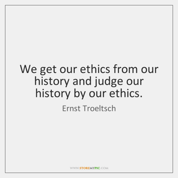 We get our ethics from our history and judge our history by ...