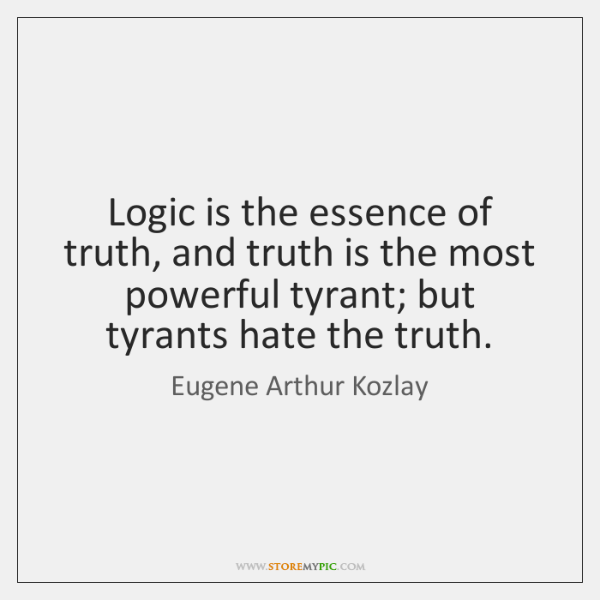 Logic is the essence of truth, and truth is the most powerful ...
