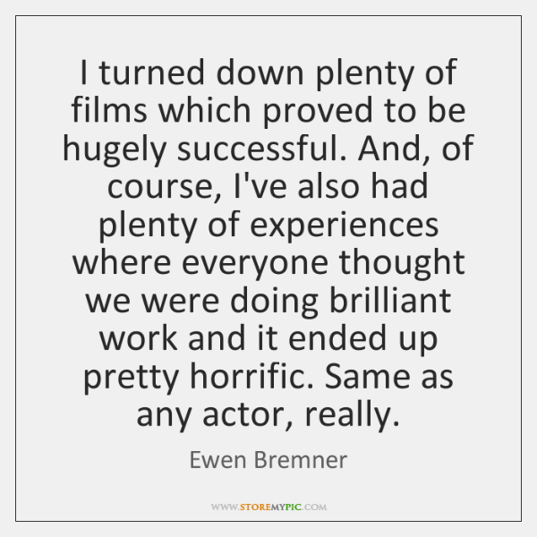 I turned down plenty of films which proved to be hugely successful. ...