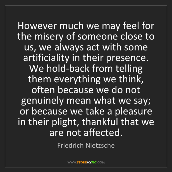 Friedrich Nietzsche: However much we may feel for the misery of someone close...