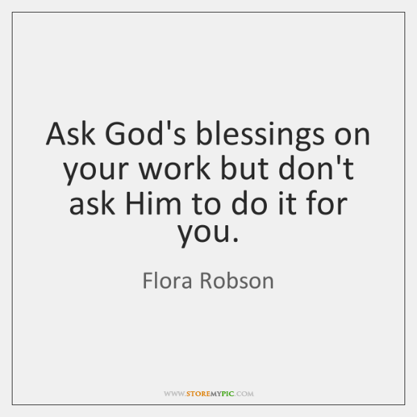 Ask God's blessings on your work but don't ask Him to do ...
