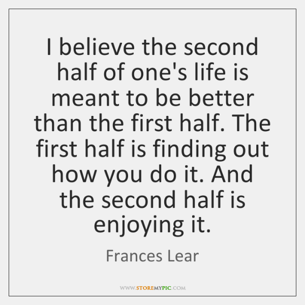 I believe the second half of one's life is meant to be ...