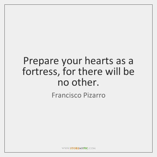 Prepare your hearts as a fortress, for there will be no other.