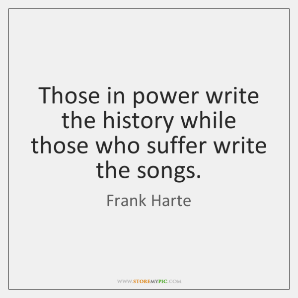 Those in power write the history while those who suffer write the ...