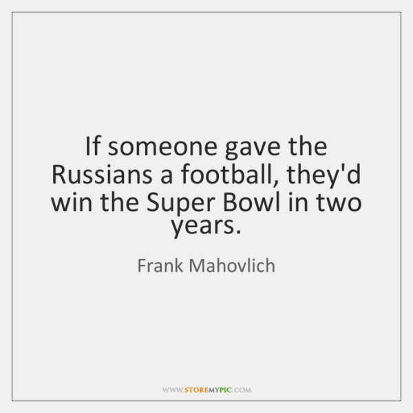 If someone gave the Russians a football, they'd win the Super Bowl ...