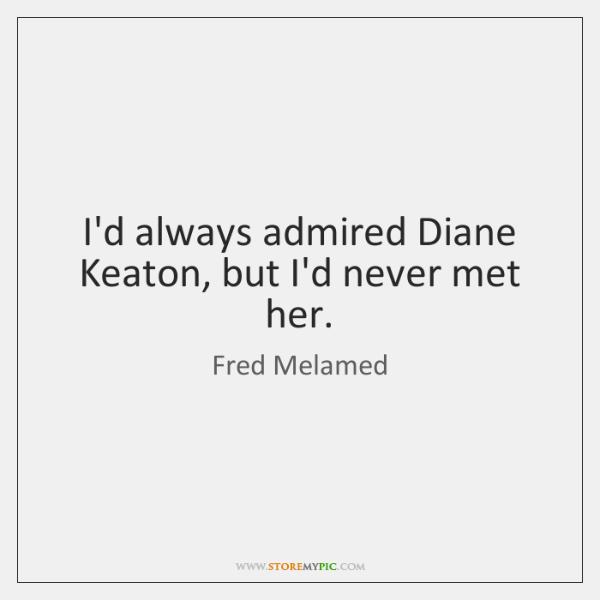 I'd always admired Diane Keaton, but I'd never met her.