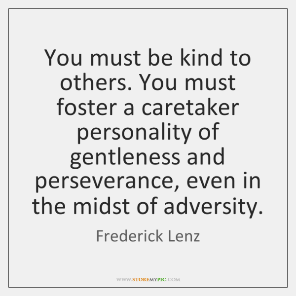 You must be kind to others. You must foster a caretaker personality ...