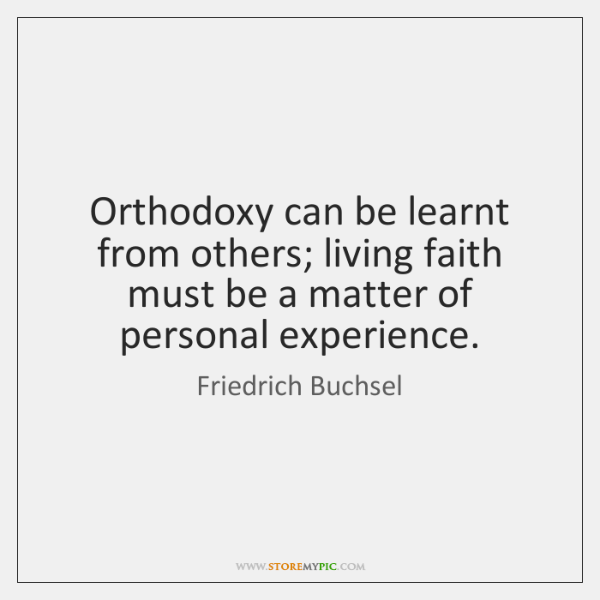 Orthodoxy can be learnt from others; living faith must be a matter ...
