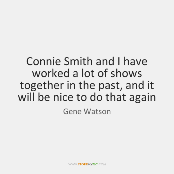 Connie Smith and I have worked a lot of shows together in ...