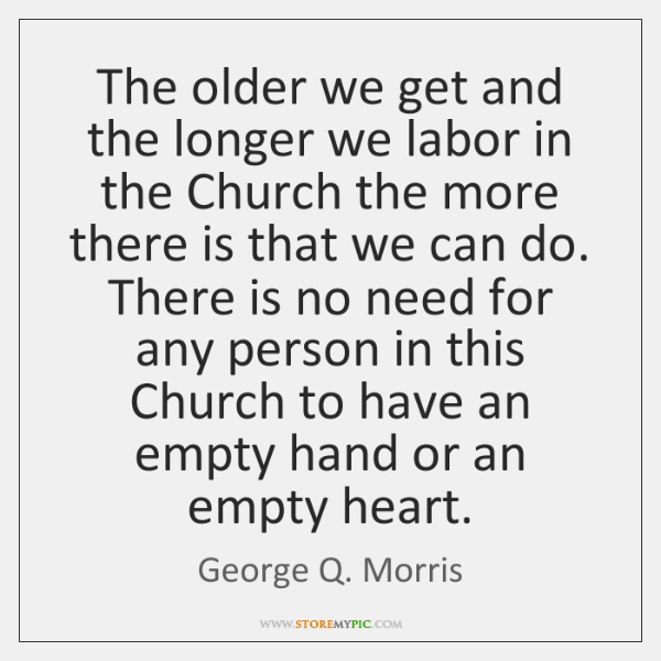 The older we get and the longer we labor in the Church ...