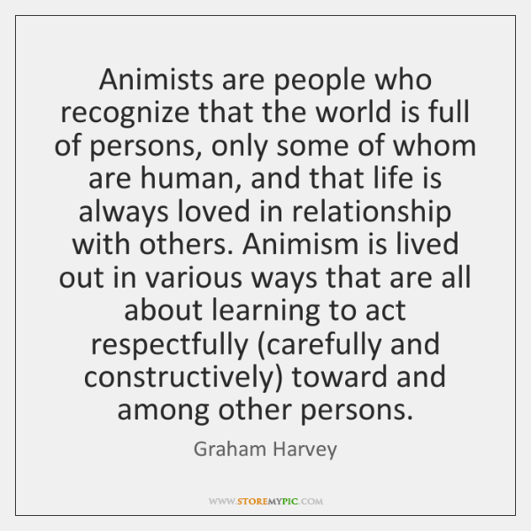 Animists are people who recognize that the world is full of persons, ...