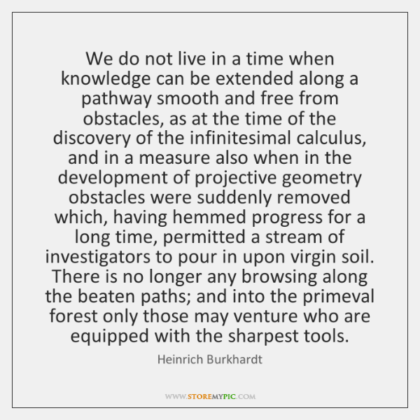 We do not live in a time when knowledge can be extended ...