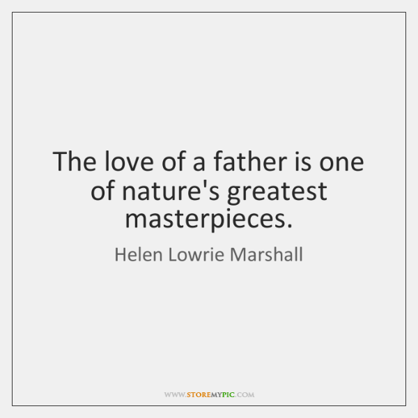 The love of a father is one of nature's greatest masterpieces.