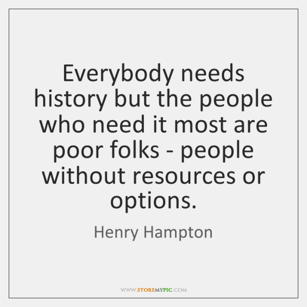 Everybody needs history but the people who need it most are poor ...