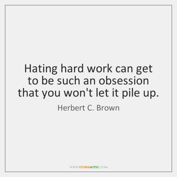 Hating hard work can get to be such an obsession that you ...