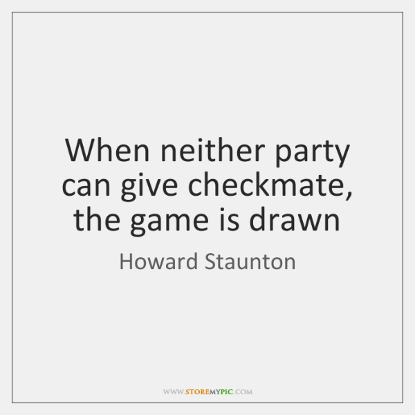 When neither party can give checkmate, the game is drawn