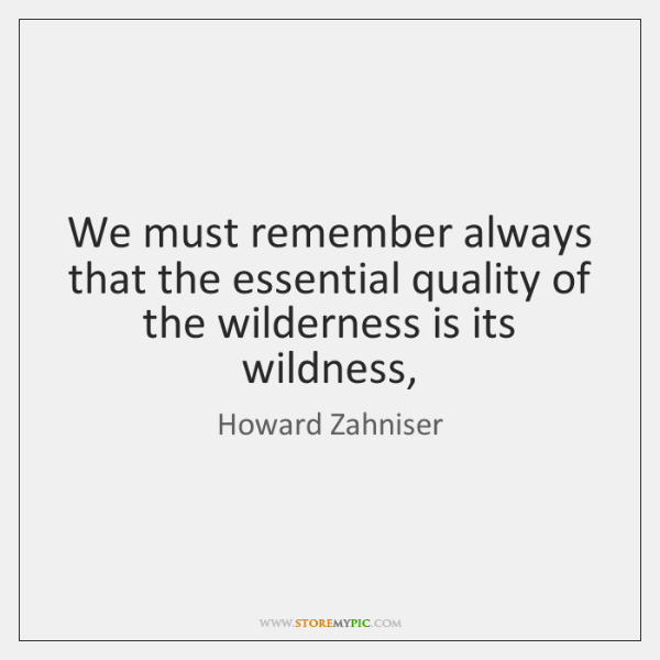We must remember always that the essential quality of the wilderness is ...