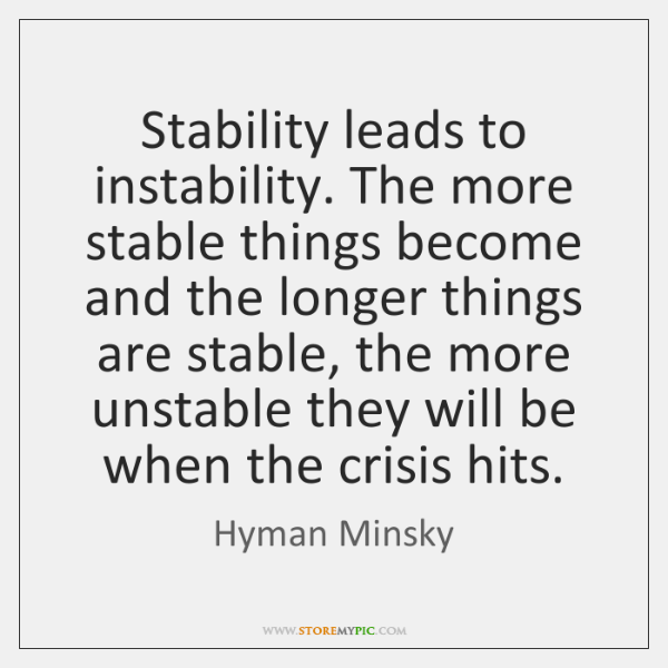 Stability leads to instability. The more stable things become and the longer ...