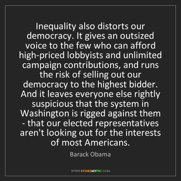 Barack Obama: Inequality also distorts our democracy. It gives an outsized...