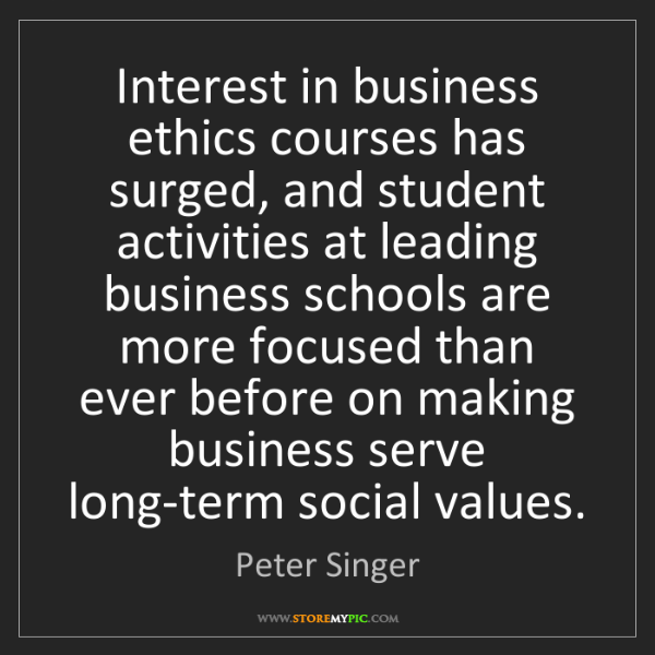 Peter Singer: Interest in business ethics courses has surged, and student...