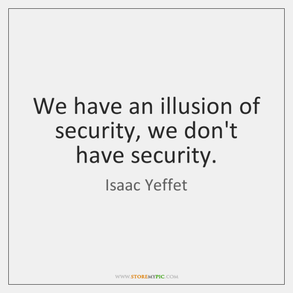 We have an illusion of security, we don't have security.