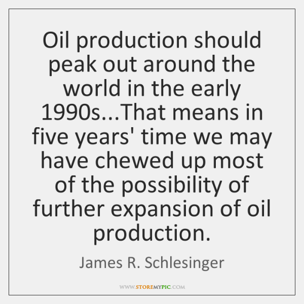 Oil production should peak out around the world in the early 1990s......