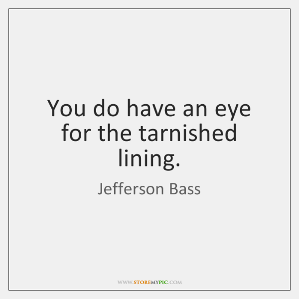 You do have an eye for the tarnished lining.