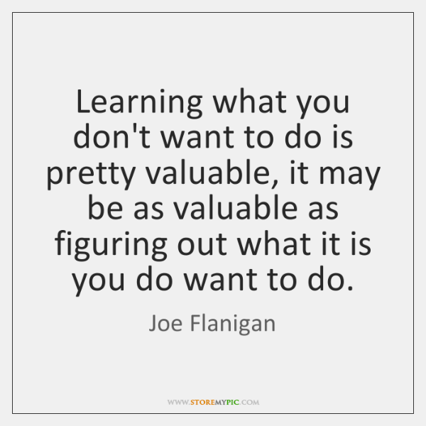 Learning what you don't want to do is pretty valuable, it may ...