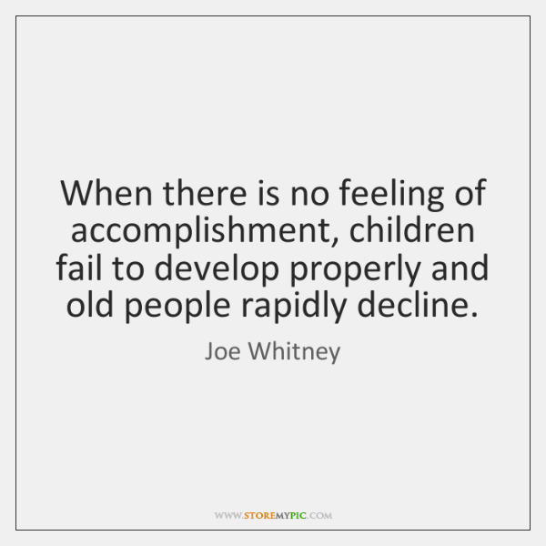 When there is no feeling of accomplishment, children fail to develop properly ...
