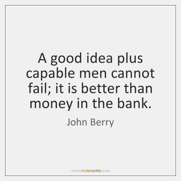 A good idea plus capable men cannot fail; it is better than ...
