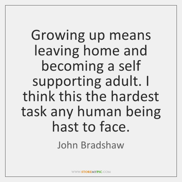 Growing Up Means Leaving Home And Becoming A Self Supporting Adult