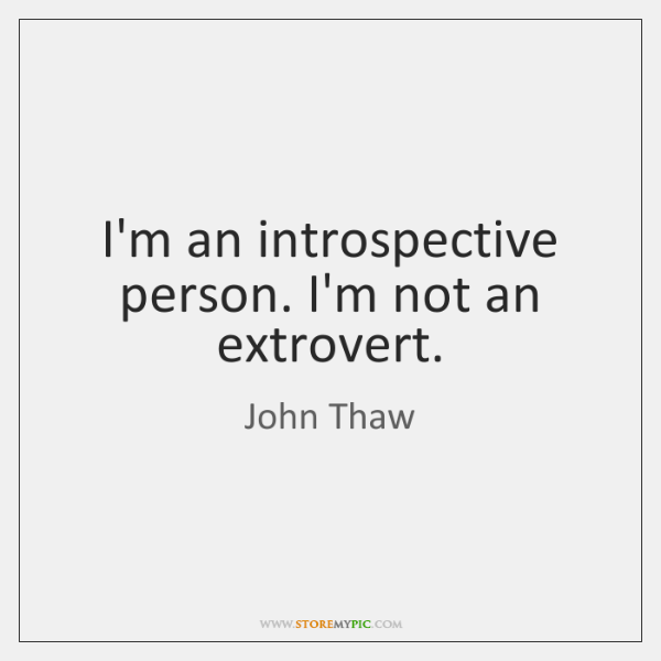 I'm an introspective person. I'm not an extrovert.