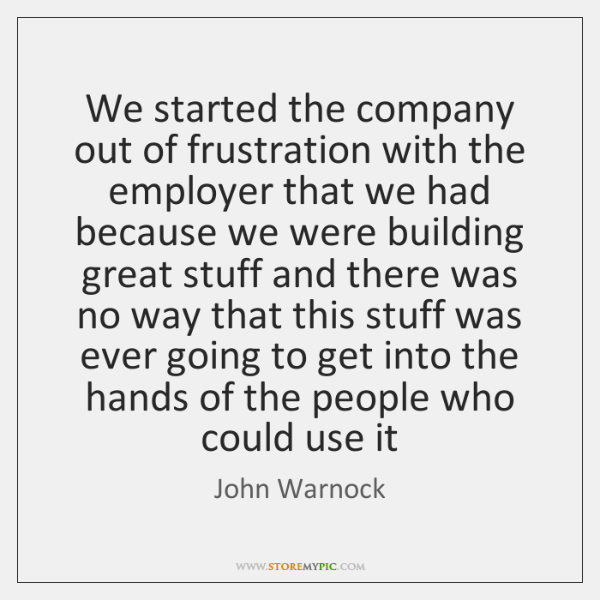 We started the company out of frustration with the employer that we ...