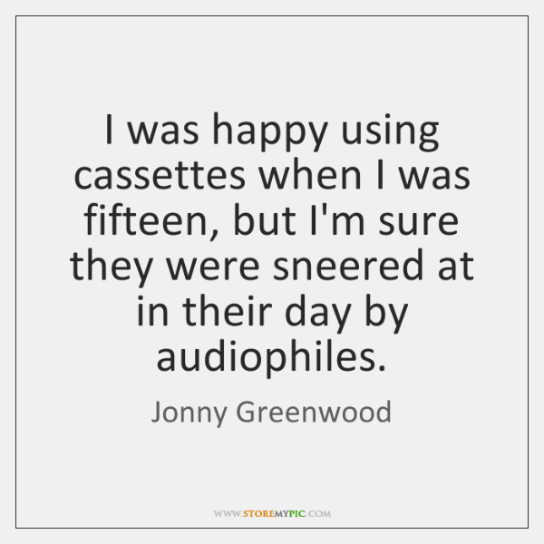 I was happy using cassettes when I was fifteen, but I'm sure ...