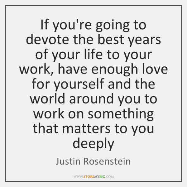 If you're going to devote the best years of your life to ...