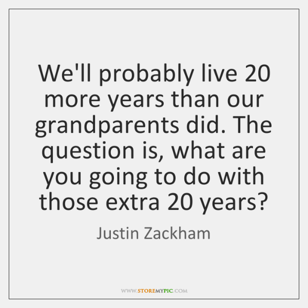 We'll probably live 20 more years than our grandparents did. The question is, ...
