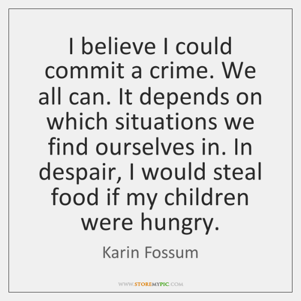 I believe I could commit a crime. We all can. It depends ...