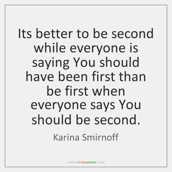 Its better to be second while everyone is saying You should have ...