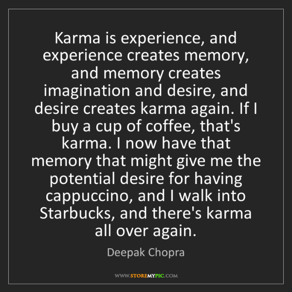 Deepak Chopra: Karma is experience, and experience creates memory, and...