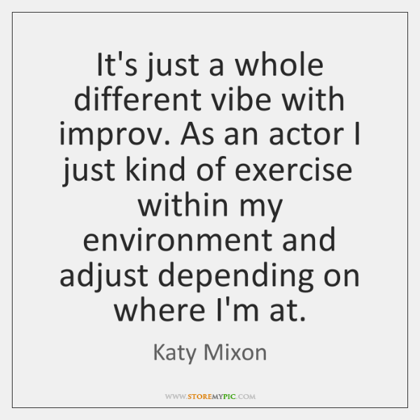 It's just a whole different vibe with improv. As an actor I ...