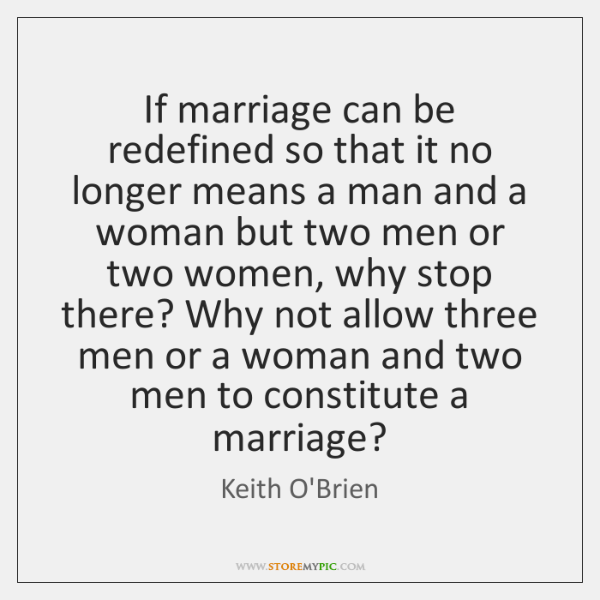 If marriage can be redefined so that it no longer means a ...